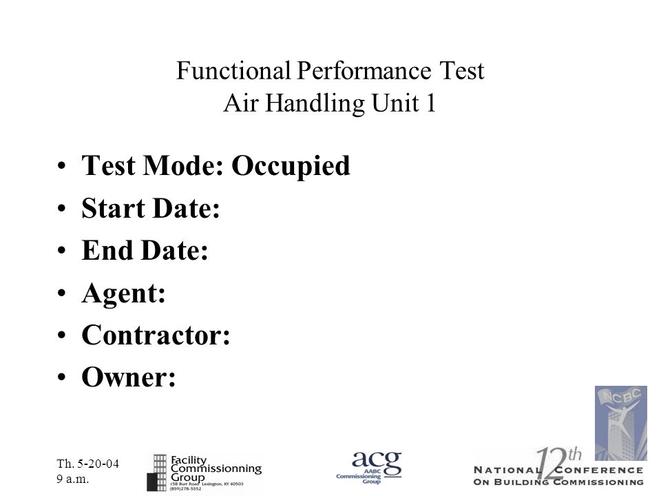 Th. 5-20-04 9 a.m. Functional Performance Test Air Handling Unit 1 Test Mode: Occupied Start Date: End Date: Agent: Contractor: Owner:
