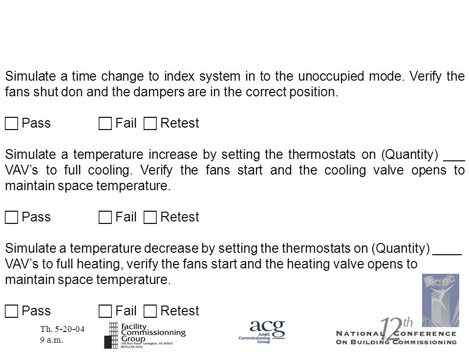 Th. 5-20-04 9 a.m. Simulate a time change to index system in to the unoccupied mode. Verify the fans shut don and the dampers are in the correct posit