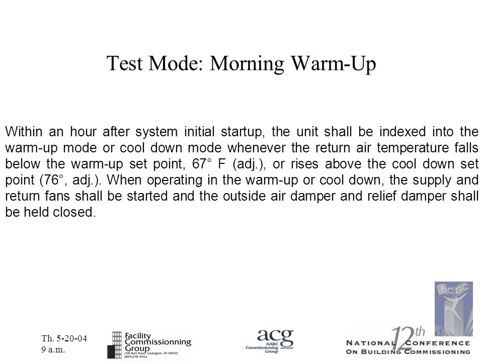 Th. 5-20-04 9 a.m. Test Mode: Morning Warm-Up Within an hour after system initial startup, the unit shall be indexed into the warm-up mode or cool dow