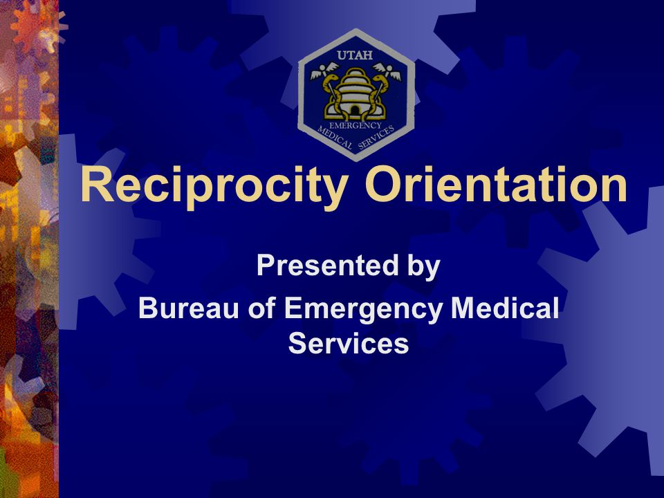 Reciprocity Orientation Presented by Bureau of Emergency Medical Services