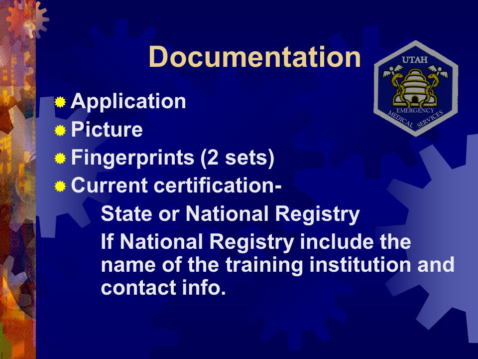 Documentation  Application  Picture  Fingerprints (2 sets)  Current certification- State or National Registry If National Registry include the name of the training institution and contact info.