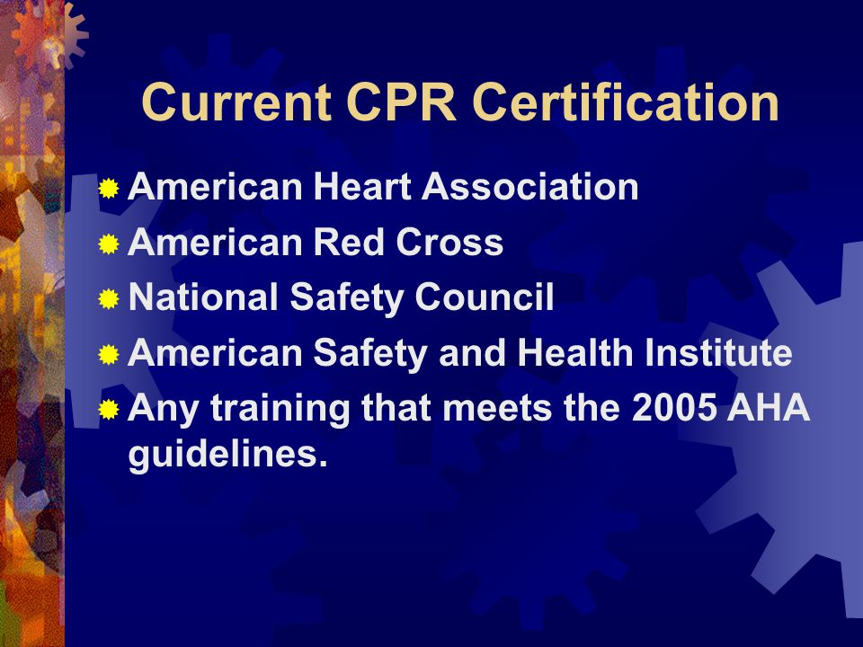 Current CPR Certification  American Heart Association  American Red Cross  National Safety Council  American Safety and Health Institute  Any training that meets the 2005 AHA guidelines.