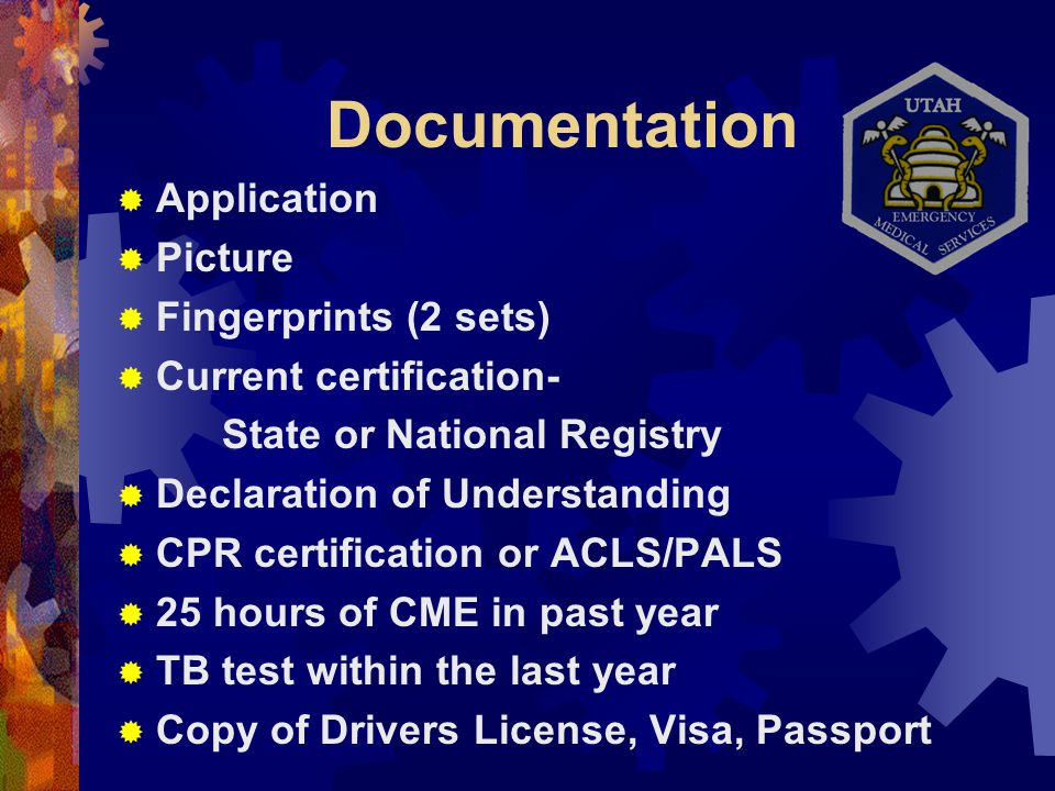 Documentation  Application  Picture  Fingerprints (2 sets)  Current certification- State or National Registry  Declaration of Understanding  CPR certification or ACLS/PALS  25 hours of CME in past year  TB test within the last year  Copy of Drivers License, Visa, Passport