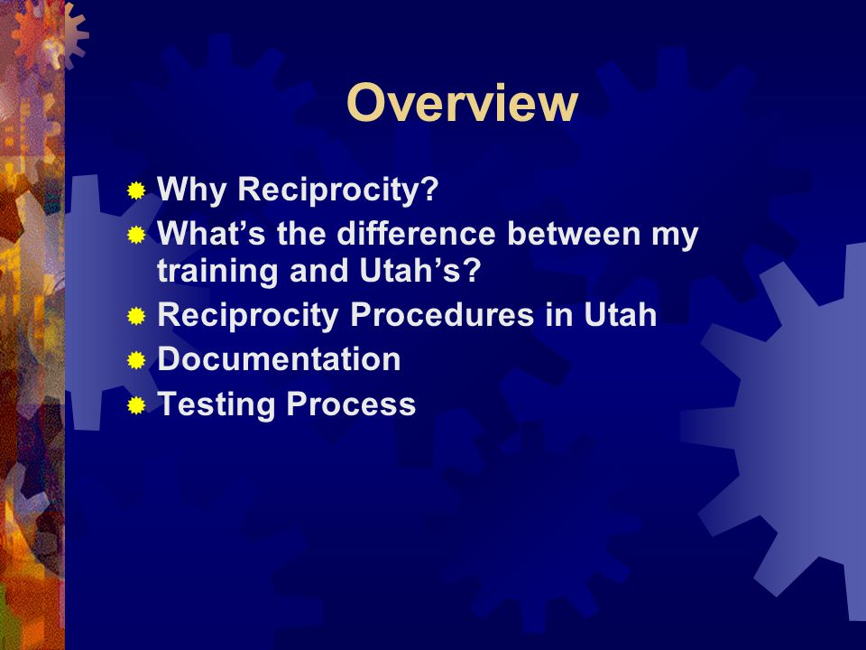 Overview  Why Reciprocity.  What's the difference between my training and Utah's.