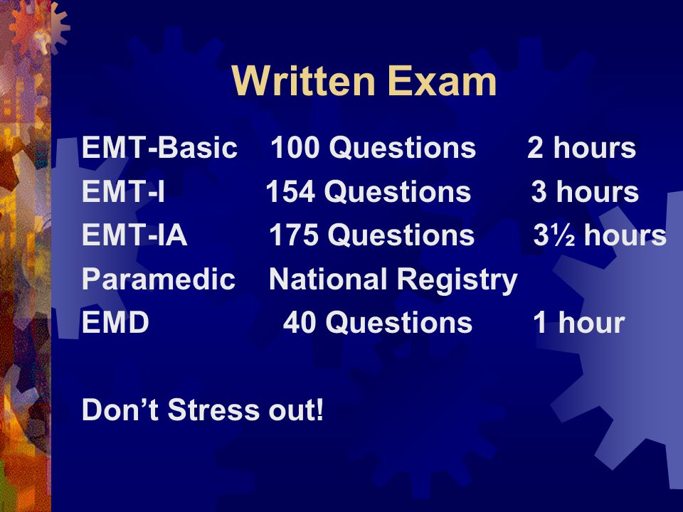 Written Exam EMT-Basic 100 Questions 2 hours EMT-I 154 Questions 3 hours EMT-IA 175 Questions 3½ hours Paramedic National Registry EMD 40 Questions 1 hour Don't Stress out!