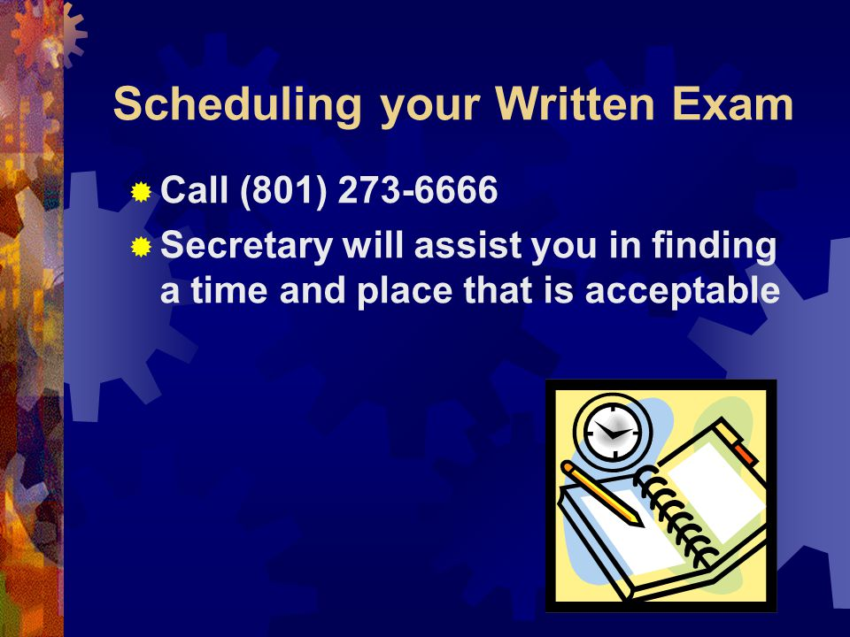 Scheduling your Written Exam  Call (801) 273-6666  Secretary will assist you in finding a time and place that is acceptable