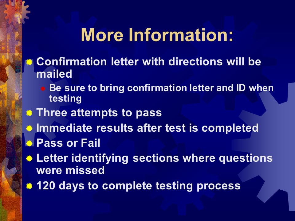 More Information:  Confirmation letter with directions will be mailed  Be sure to bring confirmation letter and ID when testing  Three attempts to pass  Immediate results after test is completed  Pass or Fail  Letter identifying sections where questions were missed  120 days to complete testing process