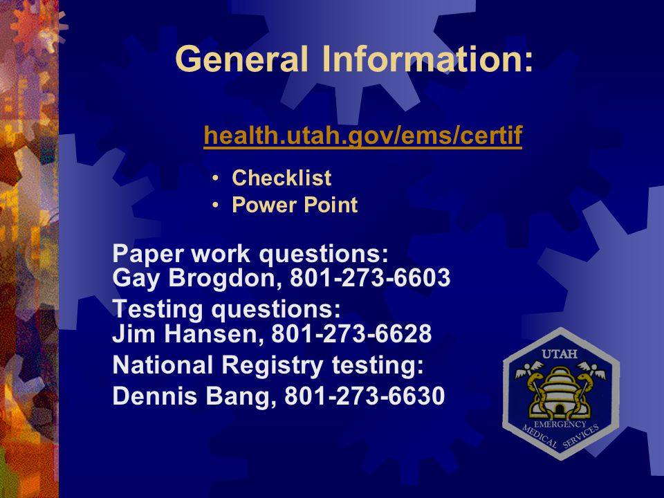 General Information: health.utah.gov/ems/certif Paper work questions: Gay Brogdon, 801-273-6603 Testing questions: Jim Hansen, 801-273-6628 National Registry testing: Dennis Bang, 801-273-6630 Checklist Power Point