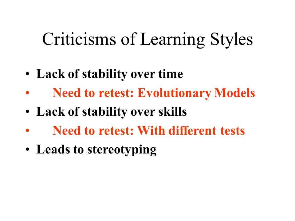 Criticisms of Learning Styles Lack of stability over time Need to retest: Evolutionary Models Lack of stability over skills Need to retest: With diffe