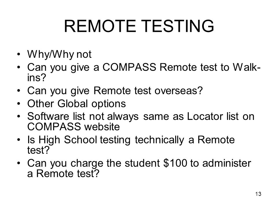 13 REMOTE TESTING Why/Why not Can you give a COMPASS Remote test to Walk- ins? Can you give Remote test overseas? Other Global options Software list n