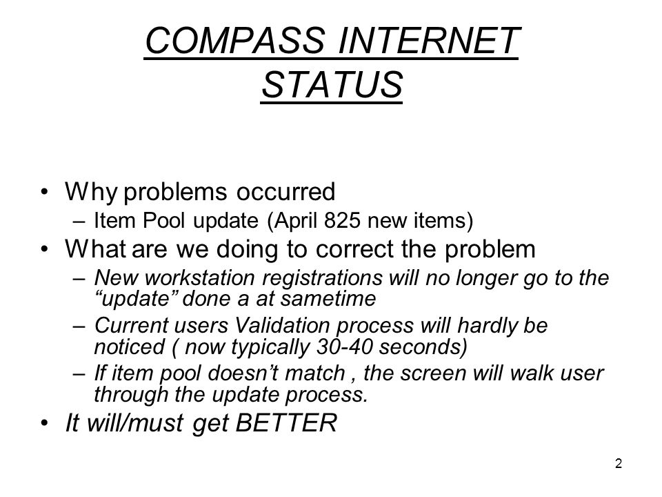 2 COMPASS INTERNET STATUS Why problems occurred –Item Pool update (April 825 new items) What are we doing to correct the problem –New workstation registrations will no longer go to the update done a at sametime –Current users Validation process will hardly be noticed ( now typically 30-40 seconds) –If item pool doesn't match, the screen will walk user through the update process.