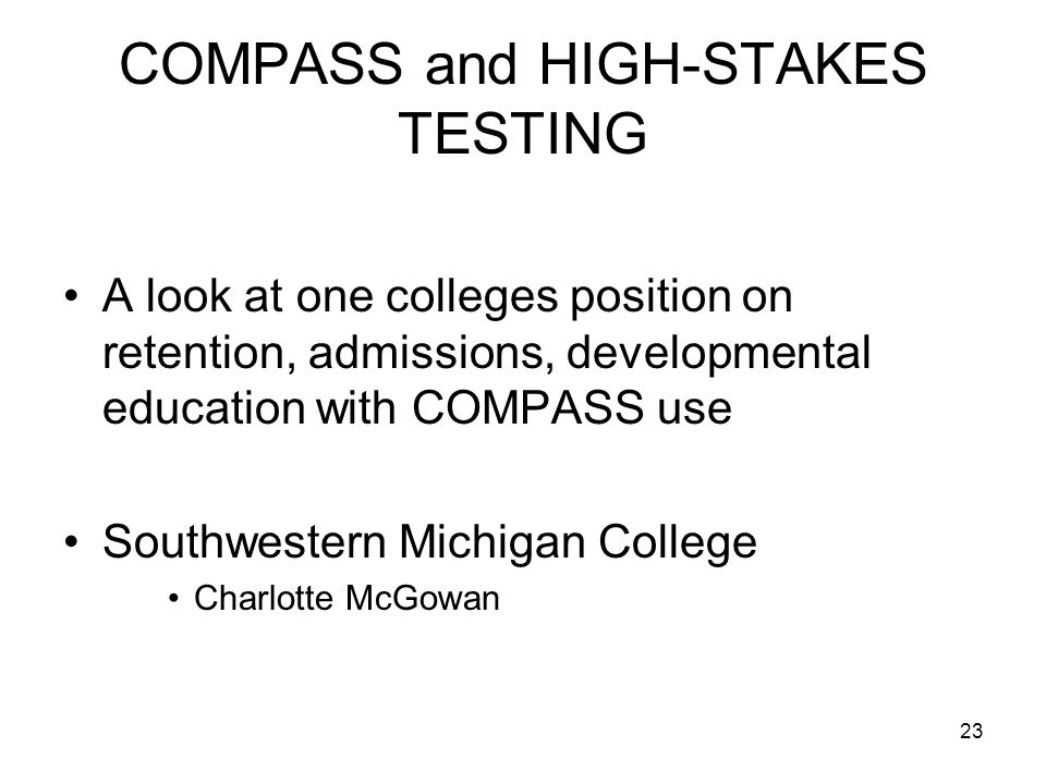 23 COMPASS and HIGH-STAKES TESTING A look at one colleges position on retention, admissions, developmental education with COMPASS use Southwestern Michigan College Charlotte McGowan