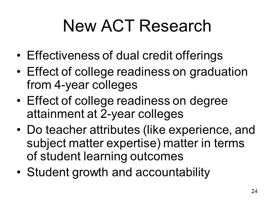 24 New ACT Research Effectiveness of dual credit offerings Effect of college readiness on graduation from 4-year colleges Effect of college readiness on degree attainment at 2-year colleges Do teacher attributes (like experience, and subject matter expertise) matter in terms of student learning outcomes Student growth and accountability