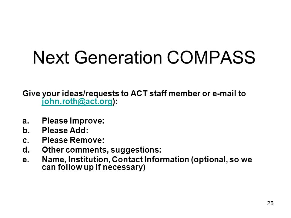 25 Next Generation COMPASS Give your ideas/requests to ACT staff member or e-mail to john.roth@act.org): john.roth@act.org a.Please Improve: b.Please Add: c.Please Remove: d.Other comments, suggestions: e.Name, Institution, Contact Information (optional, so we can follow up if necessary)