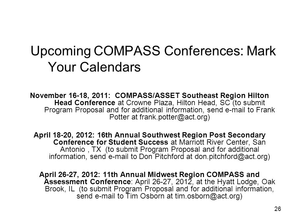 26 Upcoming COMPASS Conferences: Mark Your Calendars November 16-18, 2011: COMPASS/ASSET Southeast Region Hilton Head Conference at Crowne Plaza, Hilton Head, SC (to submit Program Proposal and for additional information, send e-mail to Frank Potter at frank.potter@act.org) April 18-20, 2012: 16th Annual Southwest Region Post Secondary Conference for Student Success at Marriott River Center, San Antonio, TX (to submit Program Proposal and for additional information, send e-mail to Don Pitchford at don.pitchford@act.org) April 26-27, 2012: 11th Annual Midwest Region COMPASS and Assessment Conference: April 26-27, 2012, at the Hyatt Lodge, Oak Brook, IL (to submit Program Proposal and for additional information, send e-mail to Tim Osborn at tim.osborn@act.org)