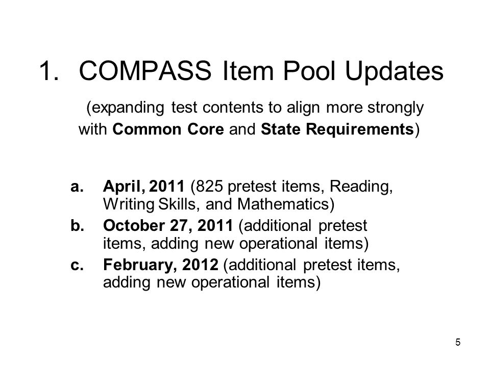 5 1.COMPASS Item Pool Updates (expanding test contents to align more strongly with Common Core and State Requirements) a.April, 2011 (825 pretest items, Reading, Writing Skills, and Mathematics) b.October 27, 2011 (additional pretest items, adding new operational items) c.February, 2012 (additional pretest items, adding new operational items)