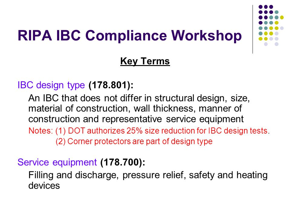 RIPA IBC Compliance Workshop Key Terms IBC design type (178.801): An IBC that does not differ in structural design, size, material of construction, wall thickness, manner of construction and representative service equipment Notes: (1) DOT authorizes 25% size reduction for IBC design tests.