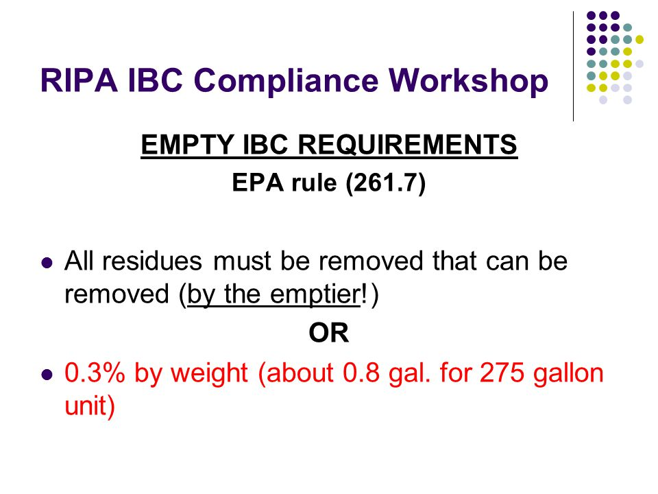 RIPA IBC Compliance Workshop EMPTY IBC REQUIREMENTS EPA rule (261.7) All residues must be removed that can be removed (by the emptier!) OR 0.3% by weight (about 0.8 gal.