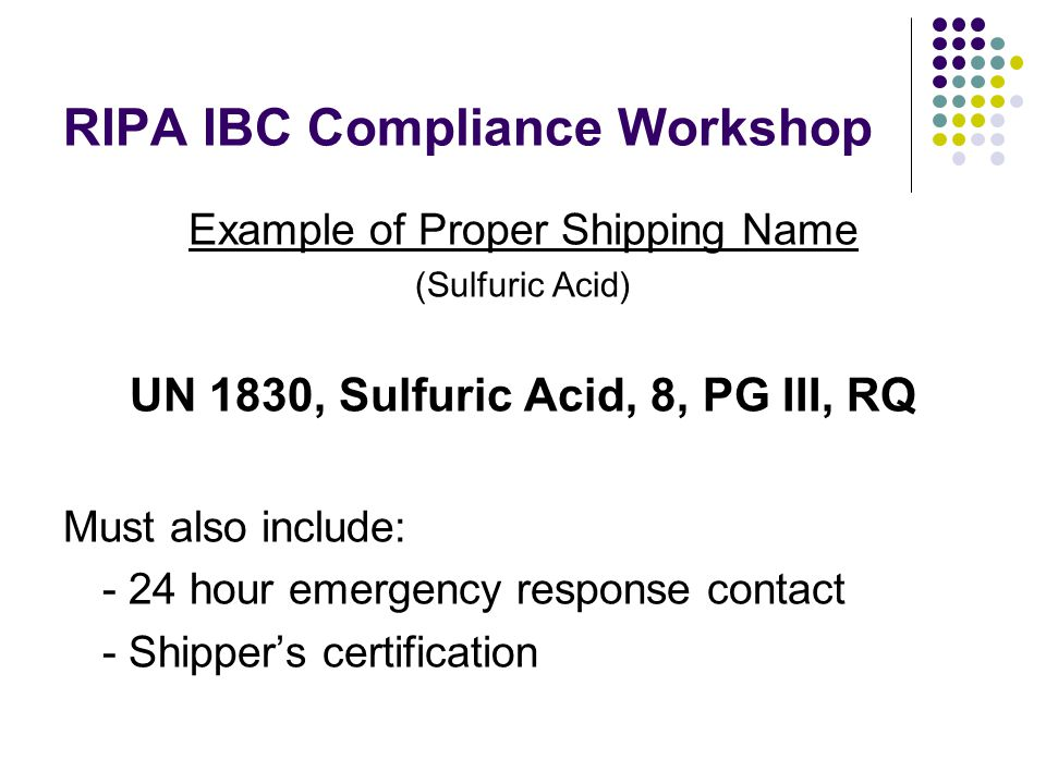 RIPA IBC Compliance Workshop Example of Proper Shipping Name (Sulfuric Acid) UN 1830, Sulfuric Acid, 8, PG III, RQ Must also include: - 24 hour emergency response contact - Shipper's certification