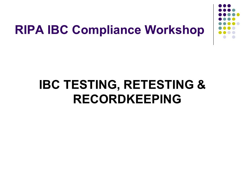 RIPA IBC Compliance Workshop IBC TESTING, RETESTING & RECORDKEEPING