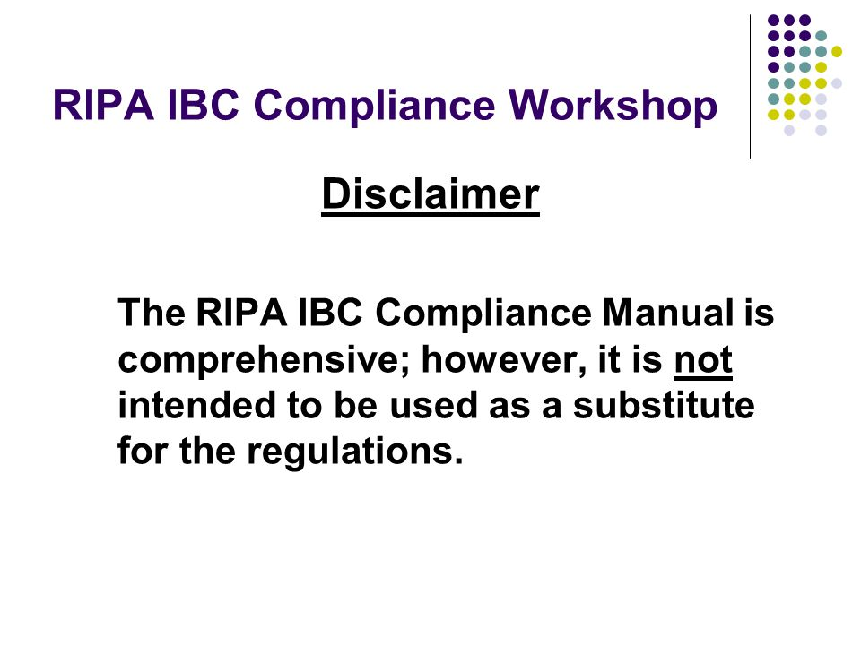 RIPA IBC Compliance Workshop Disclaimer The RIPA IBC Compliance Manual is comprehensive; however, it is not intended to be used as a substitute for the regulations.