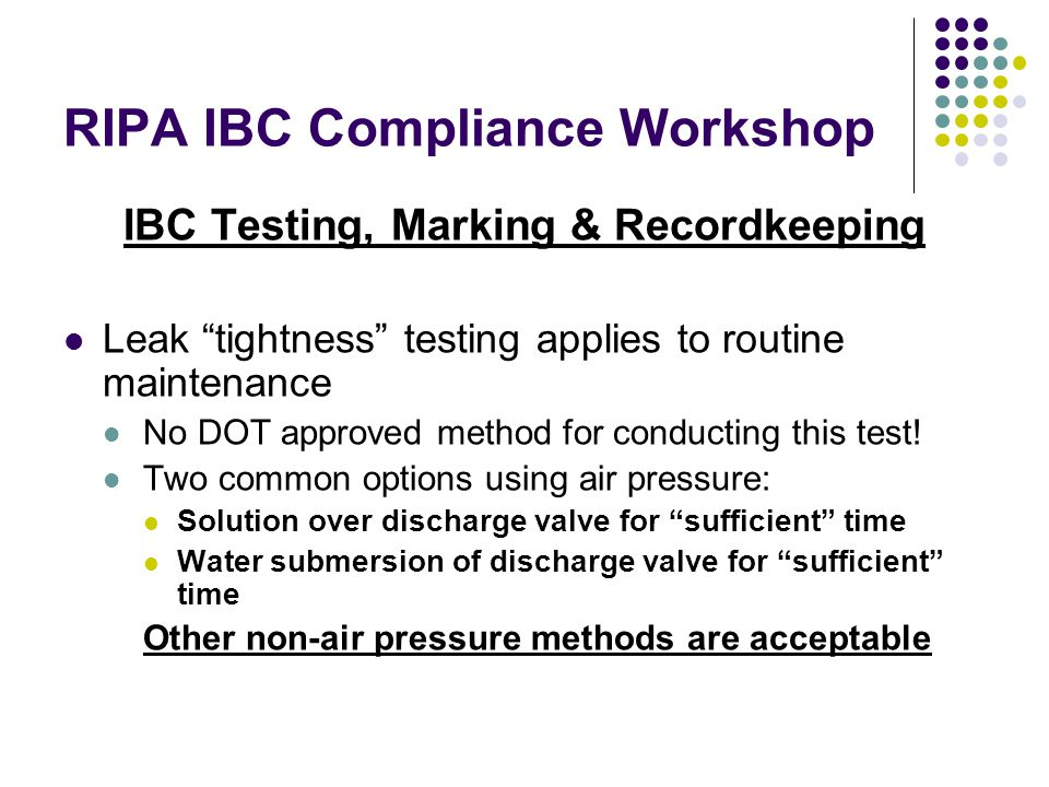 RIPA IBC Compliance Workshop IBC Testing, Marking & Recordkeeping Leak tightness testing applies to routine maintenance No DOT approved method for conducting this test.