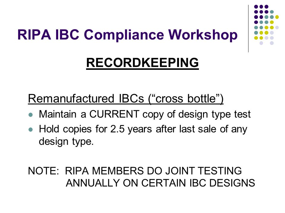 RIPA IBC Compliance Workshop RECORDKEEPING Remanufactured IBCs ( cross bottle ) Maintain a CURRENT copy of design type test Hold copies for 2.5 years after last sale of any design type.