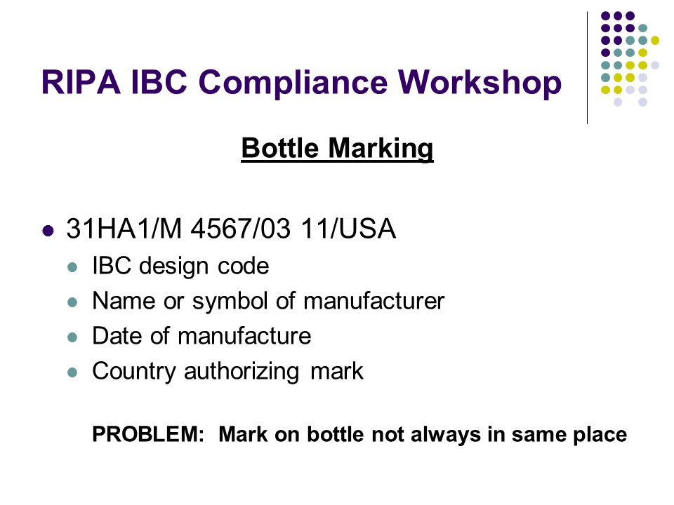 RIPA IBC Compliance Workshop Bottle Marking 31HA1/M 4567/03 11/USA IBC design code Name or symbol of manufacturer Date of manufacture Country authorizing mark PROBLEM: Mark on bottle not always in same place
