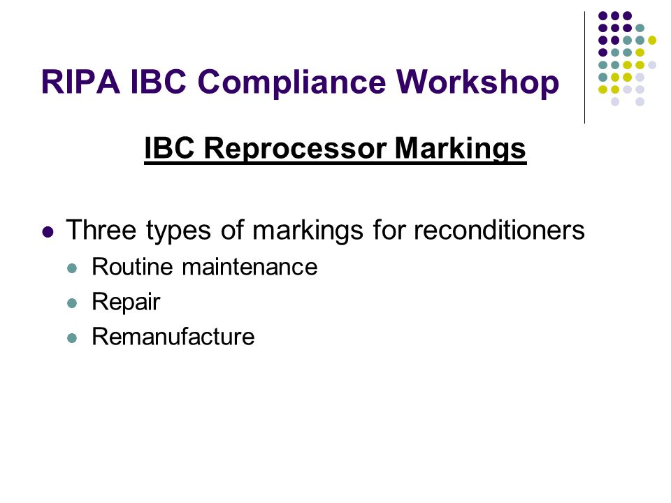 RIPA IBC Compliance Workshop IBC Reprocessor Markings Three types of markings for reconditioners Routine maintenance Repair Remanufacture