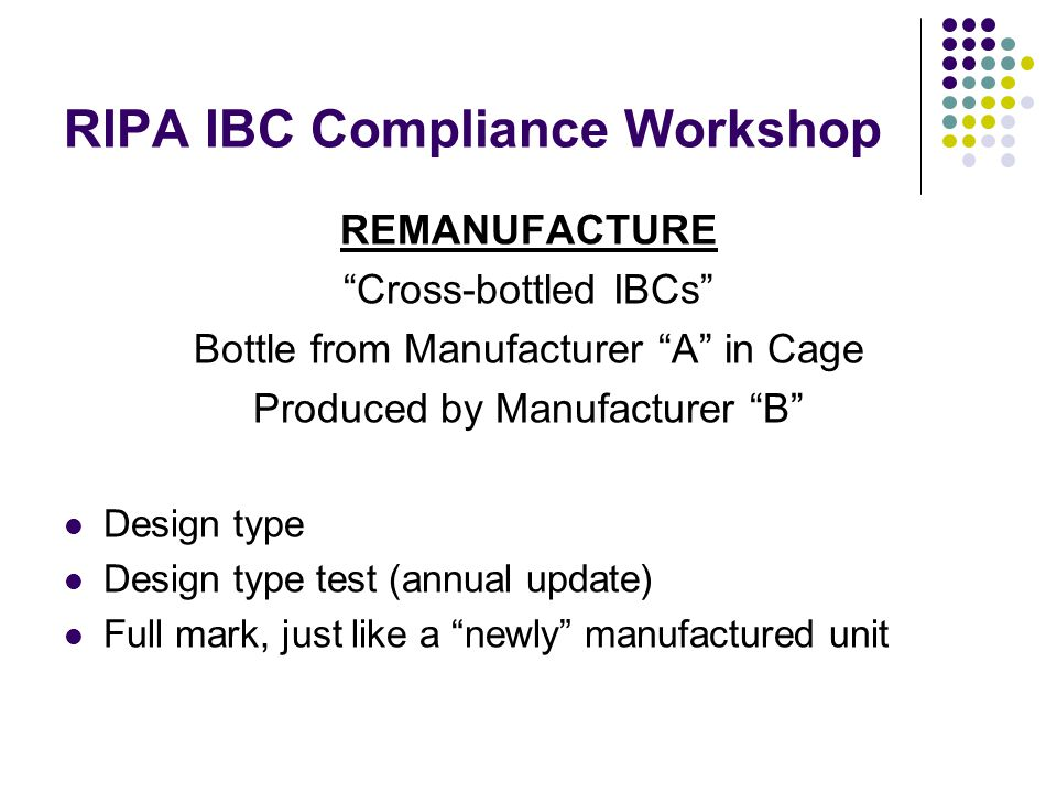 RIPA IBC Compliance Workshop REMANUFACTURE Cross-bottled IBCs Bottle from Manufacturer A in Cage Produced by Manufacturer B Design type Design type test (annual update) Full mark, just like a newly manufactured unit