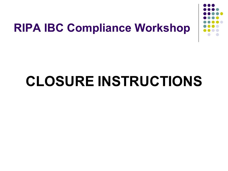 RIPA IBC Compliance Workshop CLOSURE INSTRUCTIONS