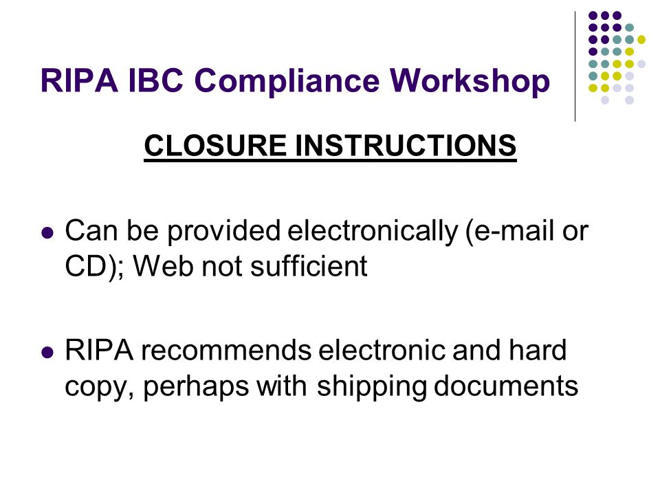 RIPA IBC Compliance Workshop CLOSURE INSTRUCTIONS Can be provided electronically (e-mail or CD); Web not sufficient RIPA recommends electronic and hard copy, perhaps with shipping documents