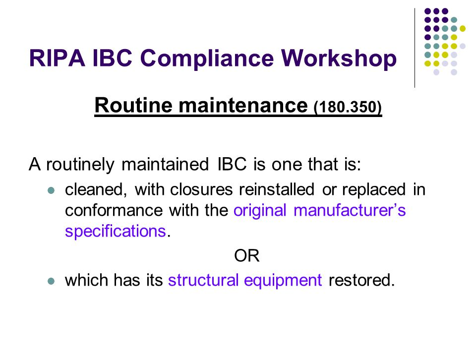 RIPA IBC Compliance Workshop Routine maintenance (180.350) A routinely maintained IBC is one that is: cleaned, with closures reinstalled or replaced in conformance with the original manufacturer's specifications.