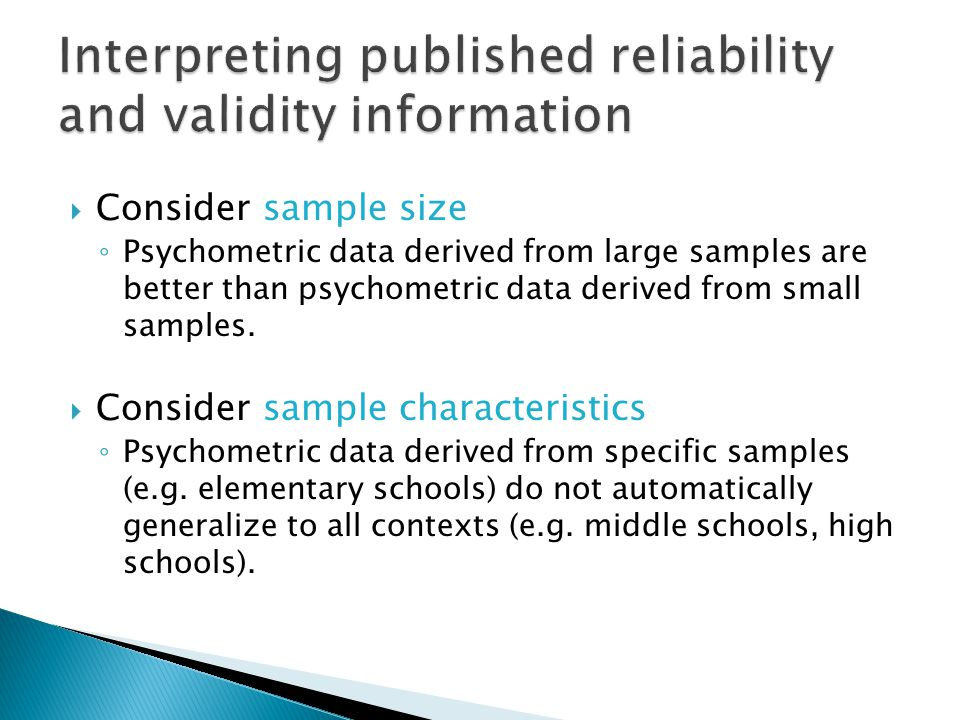  Consider sample size ◦ Psychometric data derived from large samples are better than psychometric data derived from small samples.