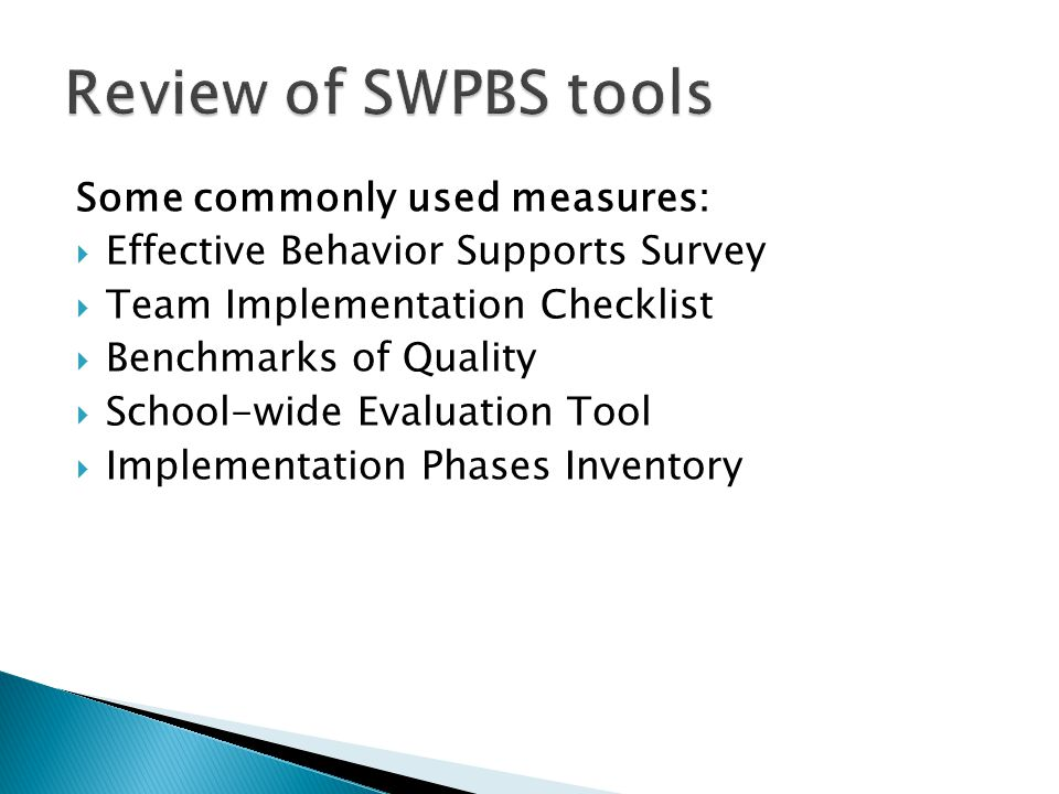 Some commonly used measures:  Effective Behavior Supports Survey  Team Implementation Checklist  Benchmarks of Quality  School-wide Evaluation Tool  Implementation Phases Inventory