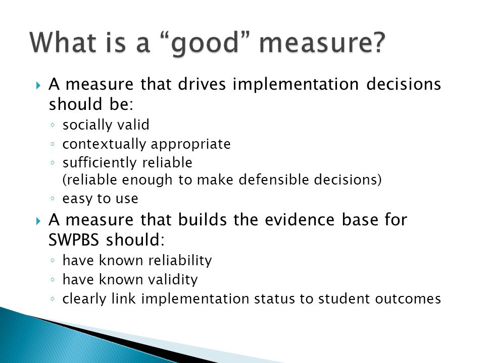  A measure that drives implementation decisions should be: ◦ socially valid ◦ contextually appropriate ◦ sufficiently reliable (reliable enough to make defensible decisions) ◦ easy to use  A measure that builds the evidence base for SWPBS should: ◦ have known reliability ◦ have known validity ◦ clearly link implementation status to student outcomes