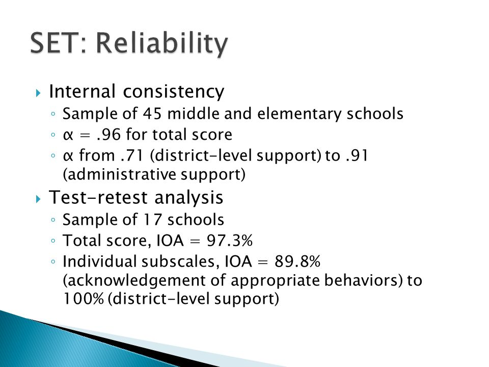  Internal consistency ◦ Sample of 45 middle and elementary schools ◦ α =.96 for total score ◦ α from.71 (district-level support) to.91 (administrative support)  Test-retest analysis ◦ Sample of 17 schools ◦ Total score, IOA = 97.3% ◦ Individual subscales, IOA = 89.8% (acknowledgement of appropriate behaviors) to 100% (district-level support)