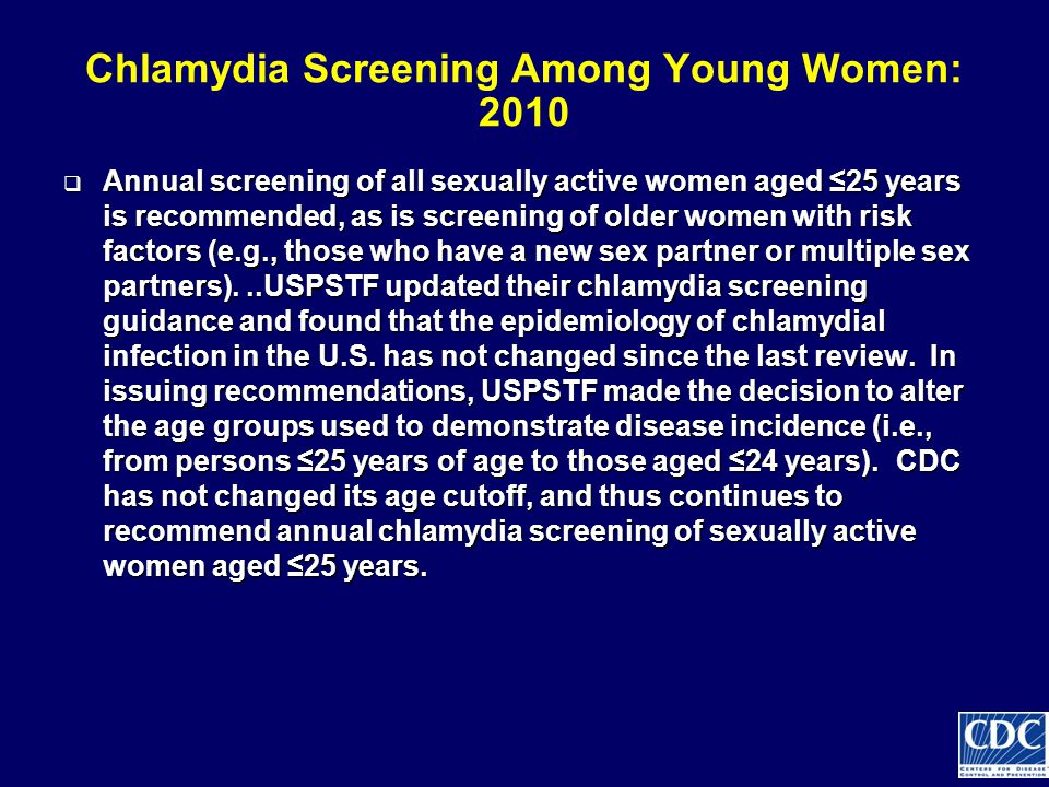 Chlamydia Screening Among Young Women: 2010  Annual screening of all sexually active women aged ≤25 years is recommended, as is screening of older women with risk factors (e.g., those who have a new sex partner or multiple sex partners)...USPSTF updated their chlamydia screening guidance and found that the epidemiology of chlamydial infection in the U.S.