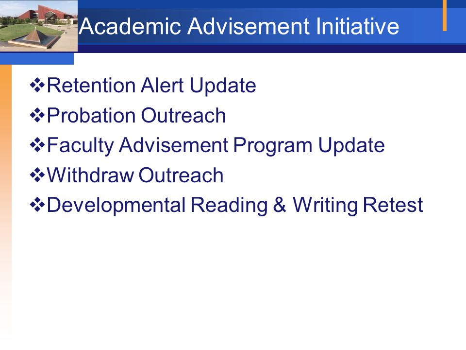 Academic Advisement Initiative  Retention Alert Update  Probation Outreach  Faculty Advisement Program Update  Withdraw Outreach  Developmental Reading & Writing Retest
