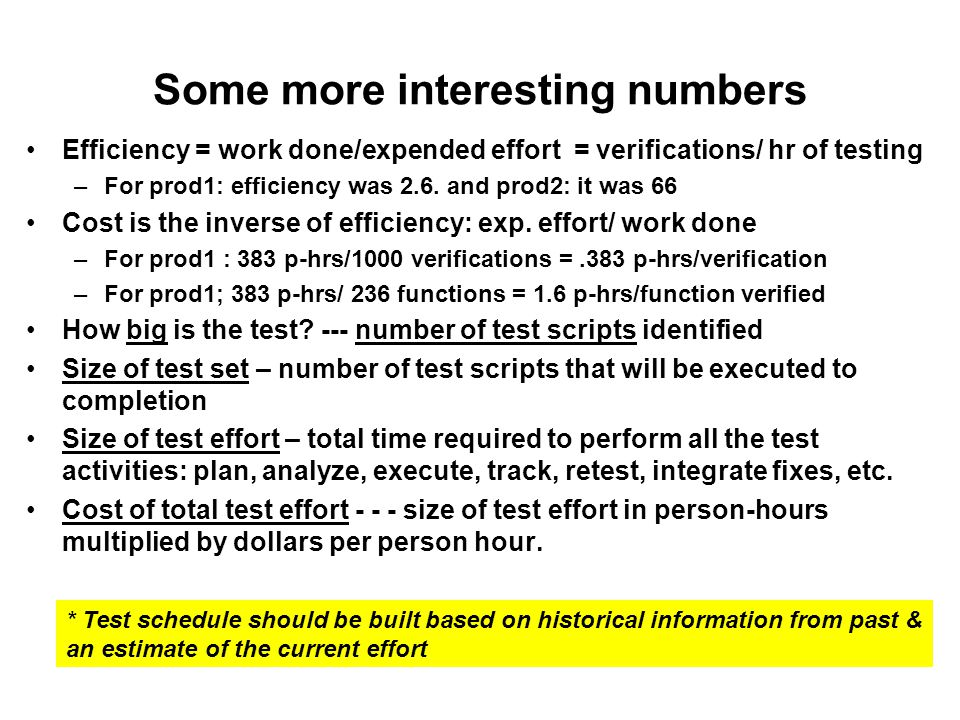 Some more interesting numbers Efficiency = work done/expended effort = verifications/ hr of testing –For prod1: efficiency was 2.6.