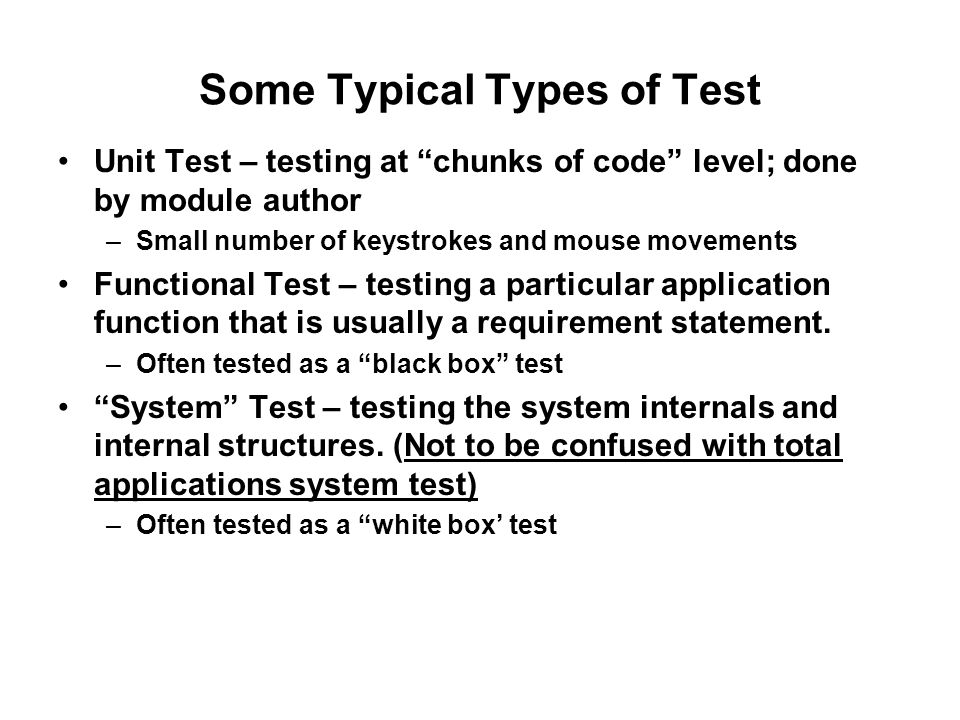 Some Typical Types of Test Unit Test – testing at chunks of code level; done by module author –Small number of keystrokes and mouse movements Functional Test – testing a particular application function that is usually a requirement statement.