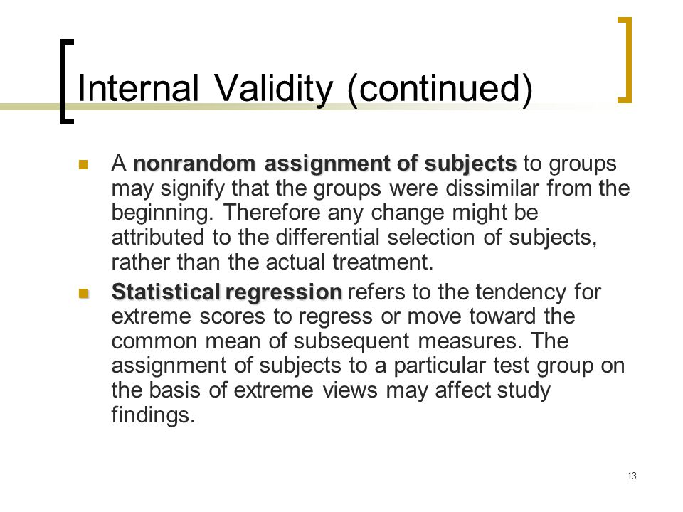 13 Internal Validity (continued) nonrandom assignment of subjects A nonrandom assignment of subjects to groups may signify that the groups were dissimilar from the beginning.