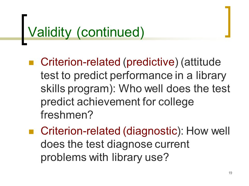 19 Validity (continued) Criterion-related (predictive) (attitude test to predict performance in a library skills program): Who well does the test predict achievement for college freshmen.