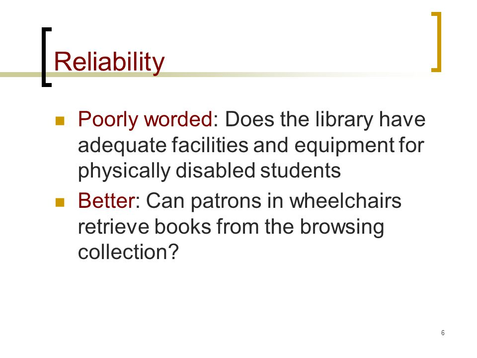 6 Reliability Poorly worded: Does the library have adequate facilities and equipment for physically disabled students Better: Can patrons in wheelchairs retrieve books from the browsing collection