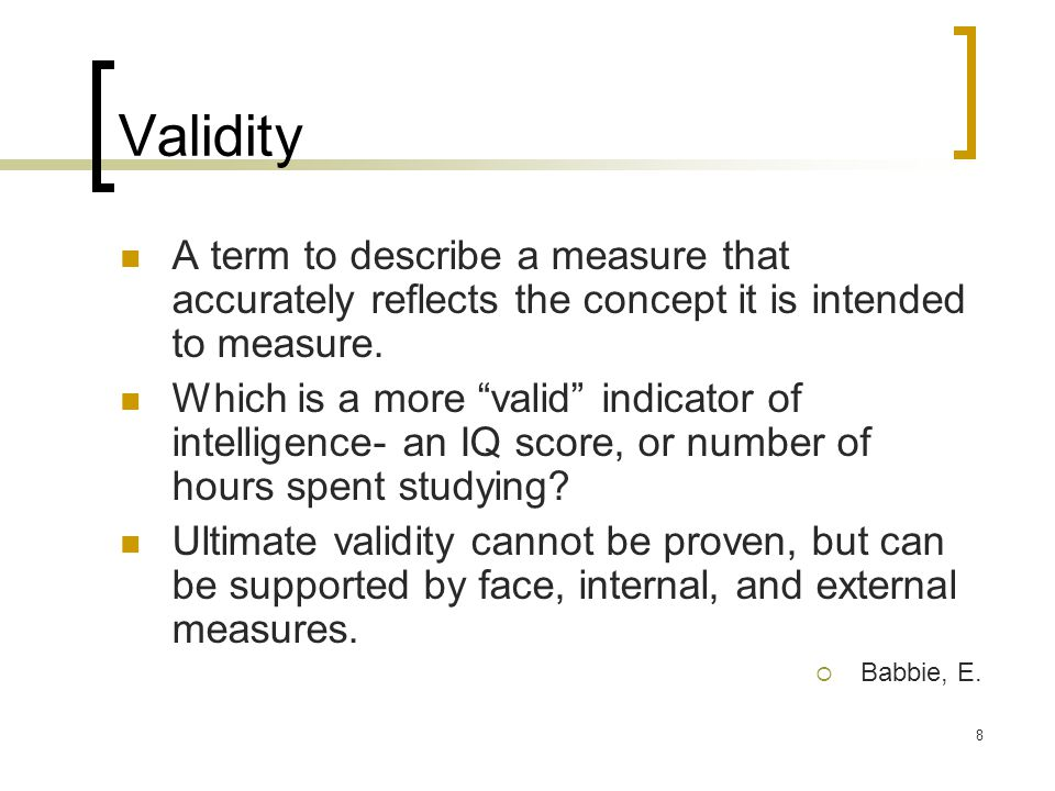 8 Validity A term to describe a measure that accurately reflects the concept it is intended to measure.