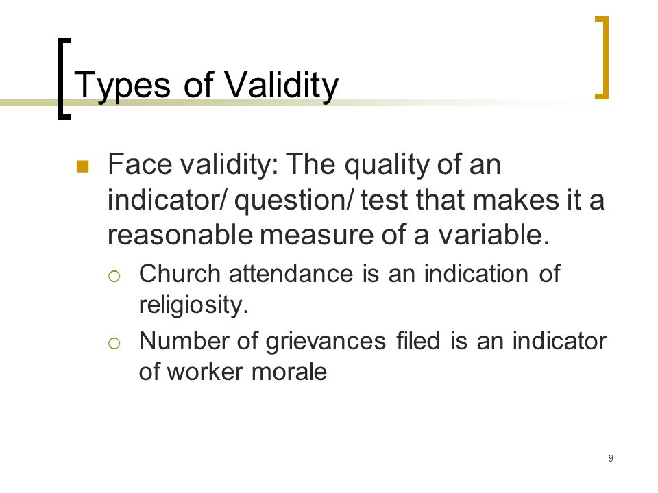 9 Types of Validity Face validity: The quality of an indicator/ question/ test that makes it a reasonable measure of a variable.