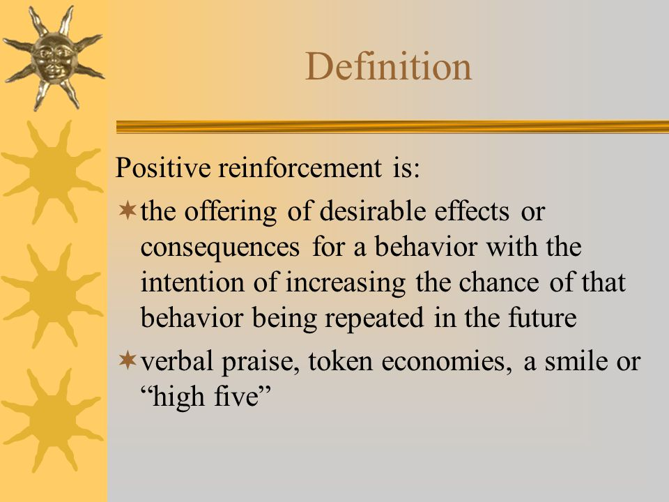 Definition Positive reinforcement is:  the offering of desirable effects or consequences for a behavior with the intention of increasing the chance of that behavior being repeated in the future  verbal praise, token economies, a smile or high five
