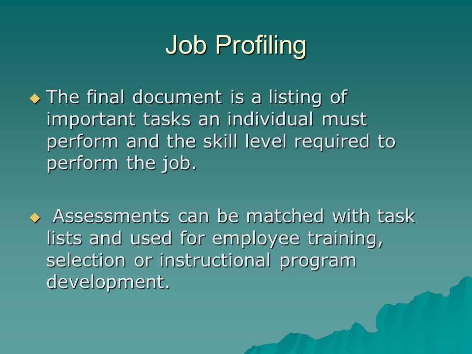 Job Profiling  The final document is a listing of important tasks an individual must perform and the skill level required to perform the job.
