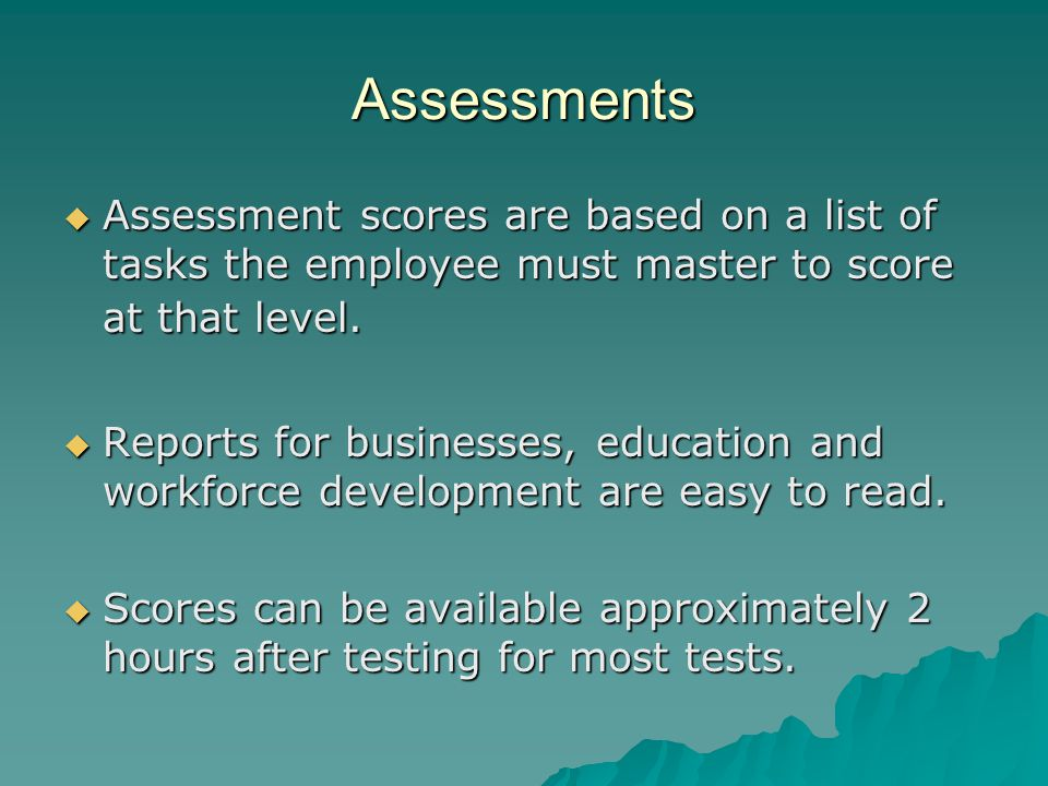 Assessments  Assessment scores are based on a list of tasks the employee must master to score at that level.