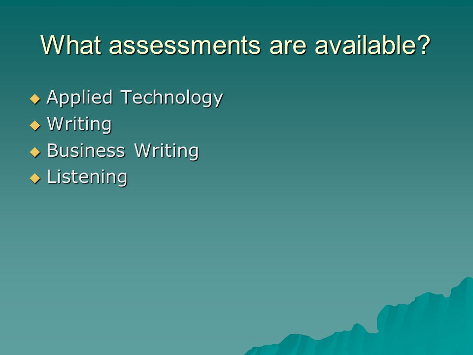 What assessments are available?  Applied Technology  Writing  Business Writing  Listening